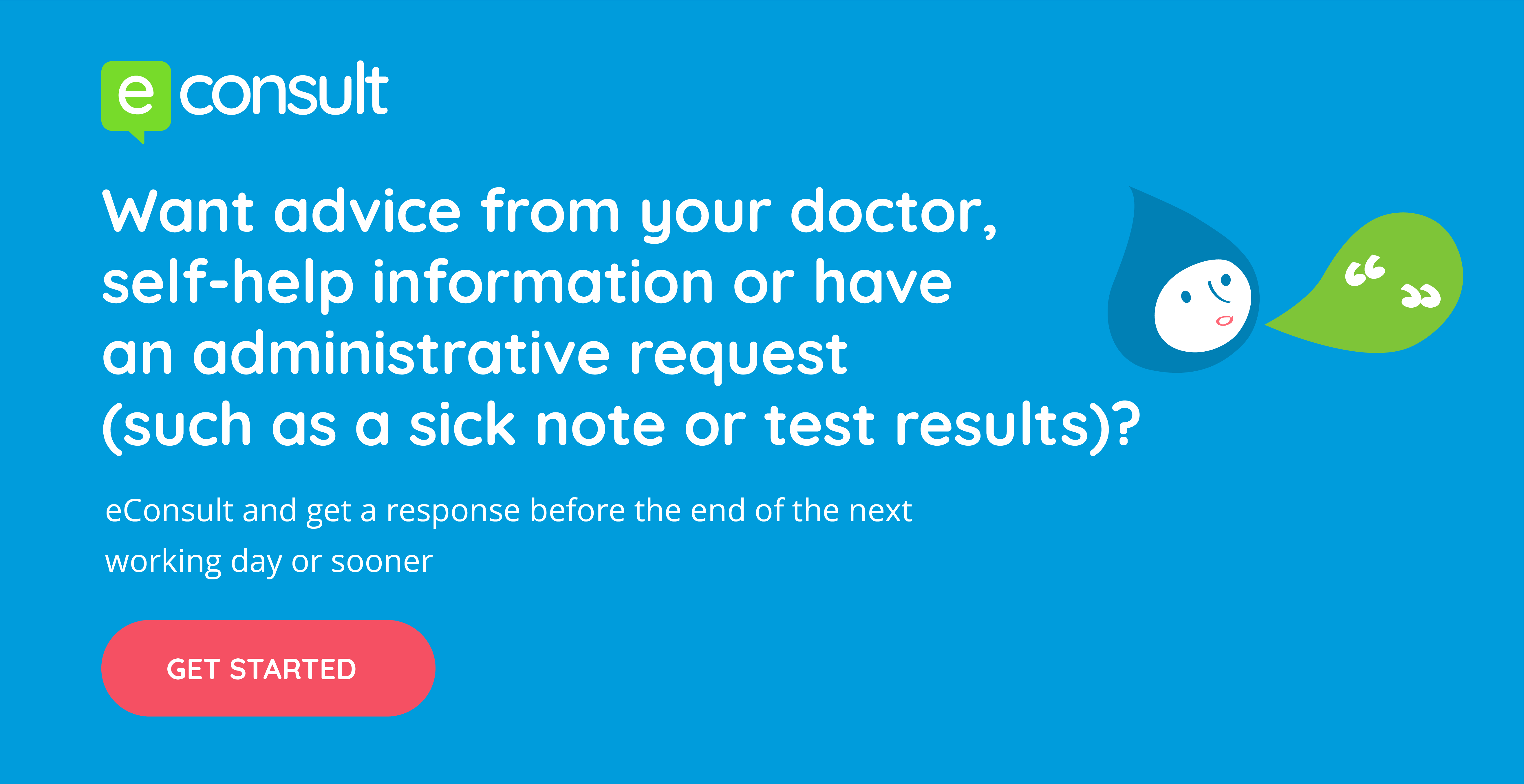 eConsult.  Want advice from your doctor, self-help information or have an administrative request (such as a sick note or test results)?  eConsult and get a response before the end of the next working day or sooner.  Get started